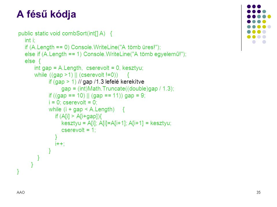 AAO35 A fésű kódja public static void combSort(int[] A) { int i; if (A.Length == 0) Console.WriteLine(