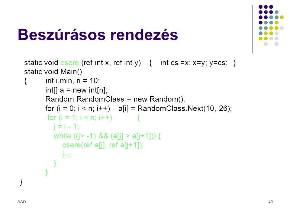 AAO40 Beszúrásos rendezés static void csere (ref int x, ref int y) { int cs =x; x=y; y=cs; } static void Main() { int i,min, n = 10; int[] a = new int
