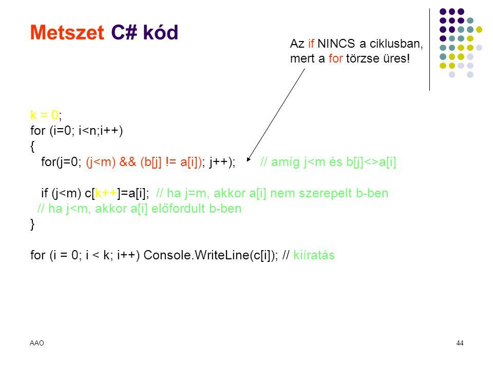 AAO44 Metszet C# kód k = 0; for (i=0; i<n;i++) { for(j=0; (j a[i] if (j<m) c[k++]=a[i]; // ha j=m, akkor a[i] nem szerepelt b-ben // ha j<m, akkor a[i