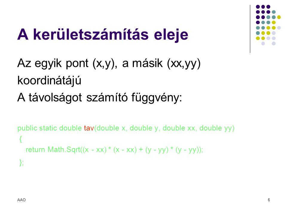 AAO6 A kerületszámítás eleje Az egyik pont (x,y), a másik (xx,yy) koordinátájú A távolságot számító függvény: public static double tav(double x, doubl