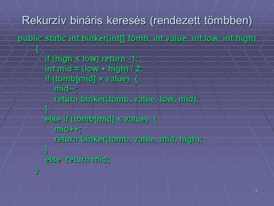 3 Iteratív bináris keresés (rendezett tömbben) public static int binker(int[] tomb, int value) { int mid, low = 0, high = tomb.Length-1; int mid, low = 0, high = tomb.Length-1; while (low <= high) { while (low <= high) { mid = (low + high) / 2; mid = (low + high) / 2; if (tomb[mid] > value) high = --mid; if (tomb[mid] > value) high = --mid; else if (tomb[mid] < value) low = ++mid; else if (tomb[mid] < value) low = ++mid; else return mid; // megtalálva else return mid; // megtalálva } return -1; // nincs meg return -1; // nincs meg }