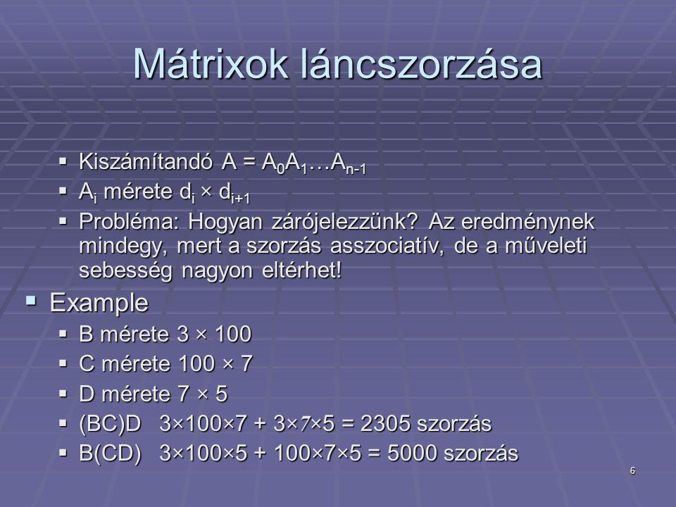 """7 A """"brutális módszer  Mátrix láncszorzás:  Próbáljuk megkeresni az összes zárójelezését A=A 0 A 1 …A n-1 -nak  Mindegyikre számítsuk ki a műveletek számát  Válasszuk ki a legjobbat  Futásidő:  Zárójeléezések száma = n-csúcsú bináris fák száma  Exponenciális."""