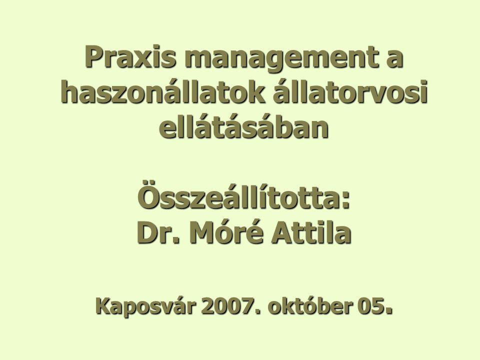 Praxis management a haszonállatok állatorvosi ellátásában Összeállította: Dr. Móré Attila Kaposvár 2007. október 05.