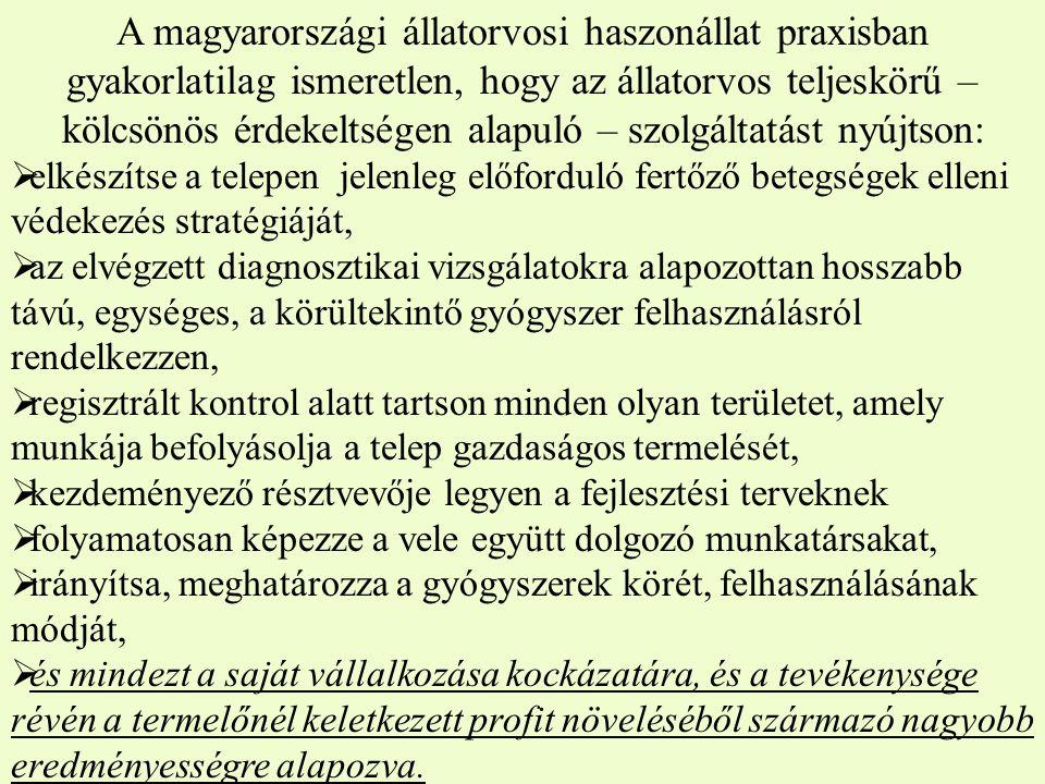 A magyarországi állatorvosi haszonállat praxisban gyakorlatilag ismeretlen, hogy az állatorvos teljeskörű – kölcsönös érdekeltségen alapuló – szolgáltatást nyújtson:  elkészítse a telepen jelenleg előforduló fertőző betegségek elleni védekezés stratégiáját,  az elvégzett diagnosztikai vizsgálatokra alapozottan hosszabb távú, egységes, a körültekintő gyógyszer felhasználásról rendelkezzen,  regisztrált kontrol alatt tartson minden olyan területet, amely munkája befolyásolja a telep gazdaságos termelését,  kezdeményező résztvevője legyen a fejlesztési terveknek  folyamatosan képezze a vele együtt dolgozó munkatársakat,  irányítsa, meghatározza a gyógyszerek körét, felhasználásának módját,  és mindezt a saját vállalkozása kockázatára, és a tevékenysége révén a termelőnél keletkezett profit növeléséből származó nagyobb eredményességre alapozva.