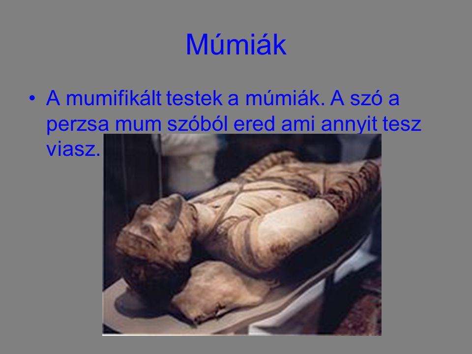 Múmiák A mumifikált testek a múmiák. A szó a perzsa mum szóból ered ami annyit tesz viasz.