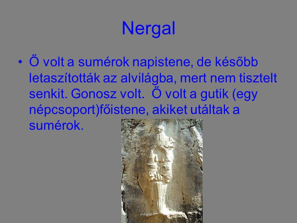 Nergal Ő volt a sumérok napistene, de később letaszították az alvilágba, mert nem tisztelt senkit. Gonosz volt. Ő volt a gutik (egy népcsoport)főisten