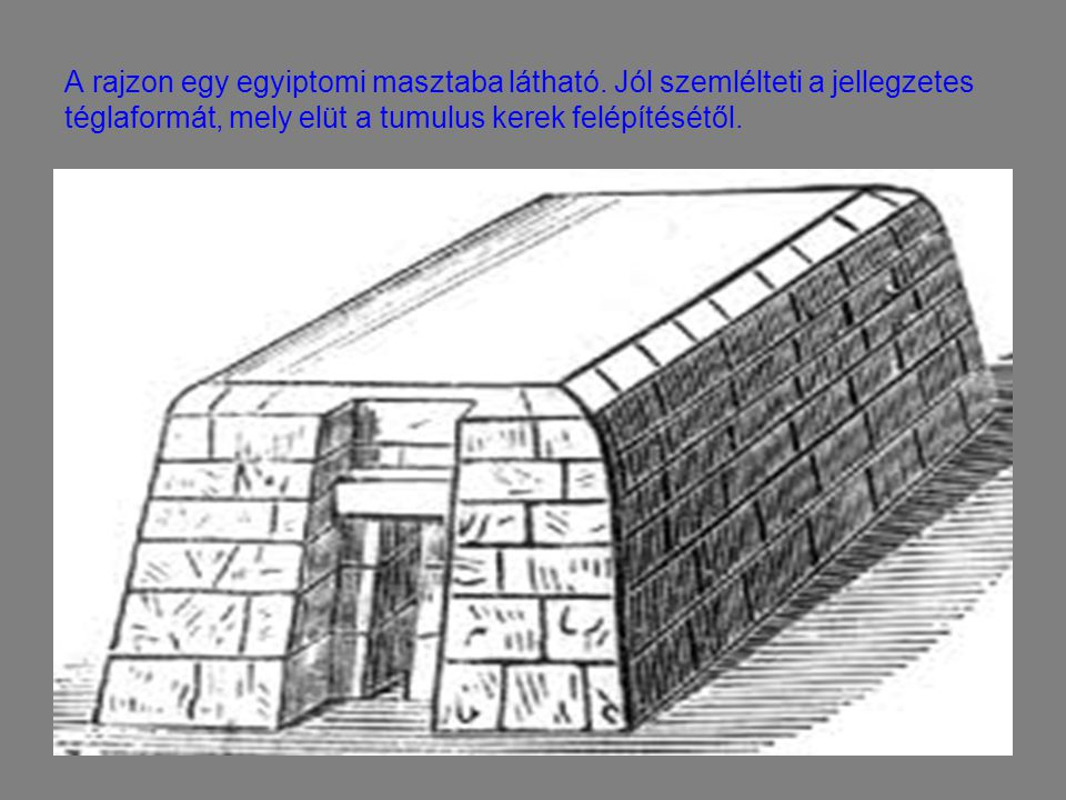 A rajzon egy egyiptomi masztaba látható. Jól szemlélteti a jellegzetes téglaformát, mely elüt a tumulus kerek felépítésétől.