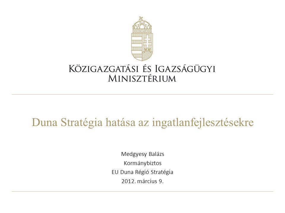 Duna Stratégia hatása az ingatlanfejlesztésekre Medgyesy Balázs Kormánybiztos EU Duna Régió Stratégia 2012. március 9.