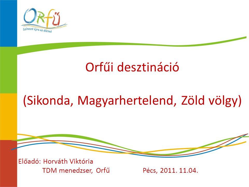 Orfűi desztináció (Sikonda, Magyarhertelend, Zöld völgy) Előadó: Horváth Viktória TDM menedzser, OrfűPécs, 2011.