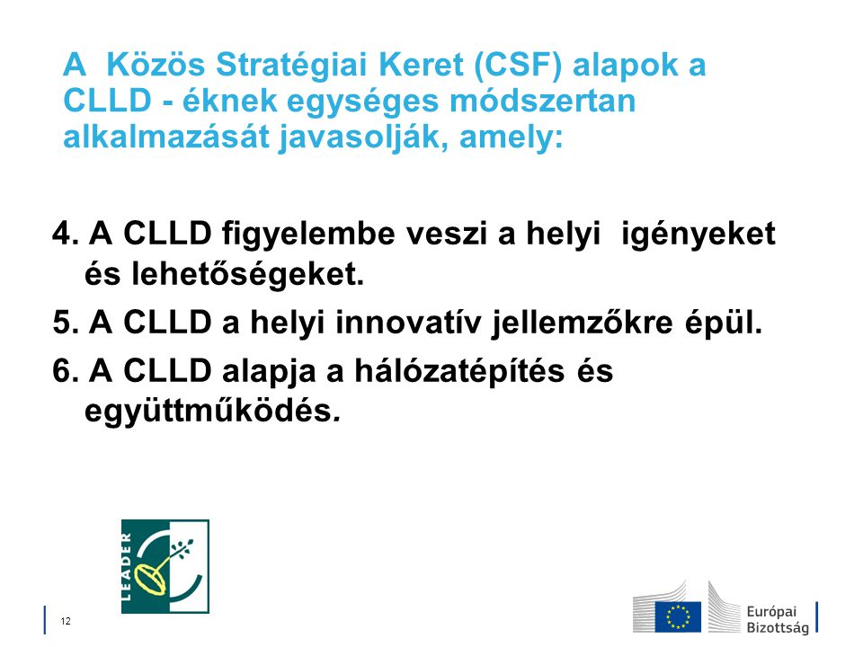 A Közös Stratégiai Keret (CSF) alapok a CLLD - éknek egységes módszertan alkalmazását javasolják, amely: 4. A CLLD figyelembe veszi a helyi igényeket