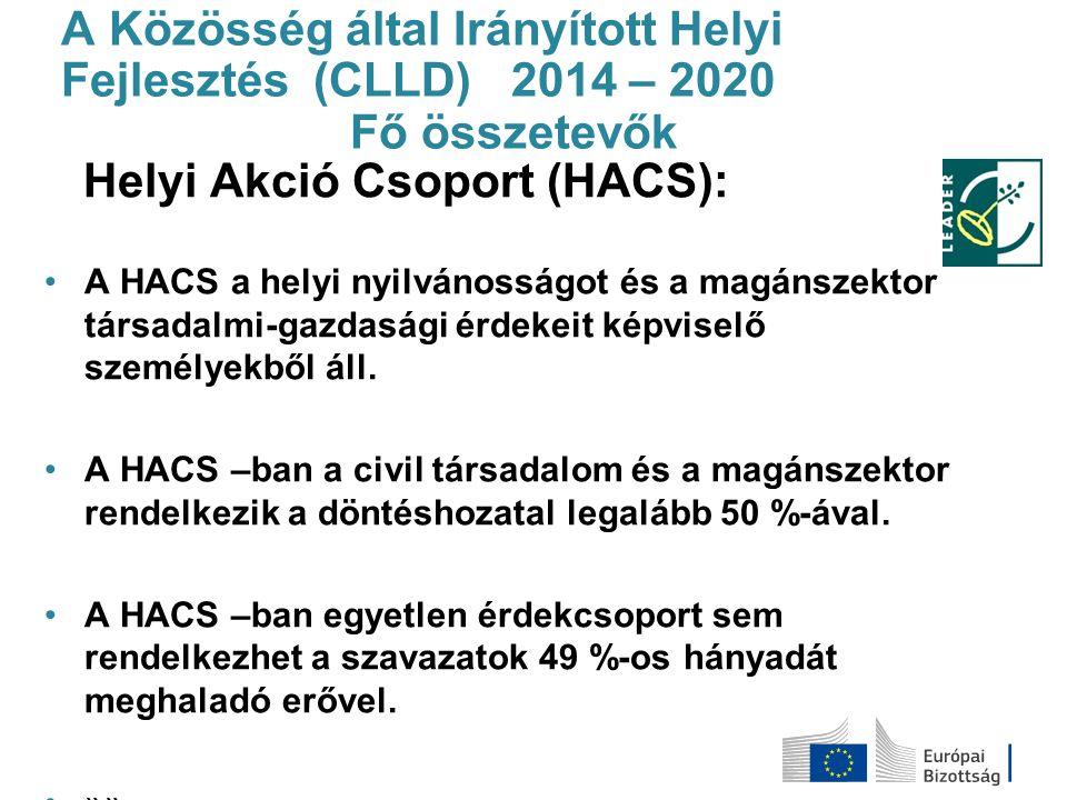 A Közösség által Irányított Helyi Fejlesztés (CLLD) 2014 – 2020 Fő összetevők Helyi Akció Csoport (HACS): A HACS a helyi nyilvánosságot és a magánszek