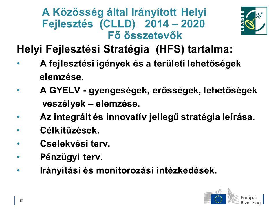 A Közösség által Irányított Helyi Fejlesztés (CLLD) 2014 – 2020 Fő összetevők Helyi Fejlesztési Stratégia (HFS) tartalma: A fejlesztési igények és a t