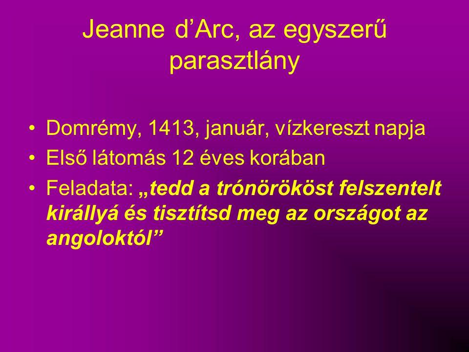 """Jeanne d'Arc, az egyszerű parasztlány Domrémy, 1413, január, vízkereszt napja Első látomás 12 éves korában Feladata: """"tedd a trónörököst felszentelt k"""