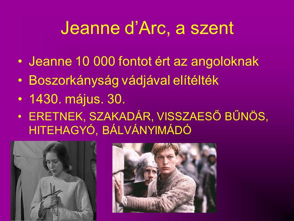 Jeanne d'Arc, a szent Jeanne 10 000 fontot ért az angoloknak Boszorkányság vádjával elítélték 1430. május. 30. ERETNEK, SZAKADÁR, VISSZAESŐ BŰNÖS, HIT
