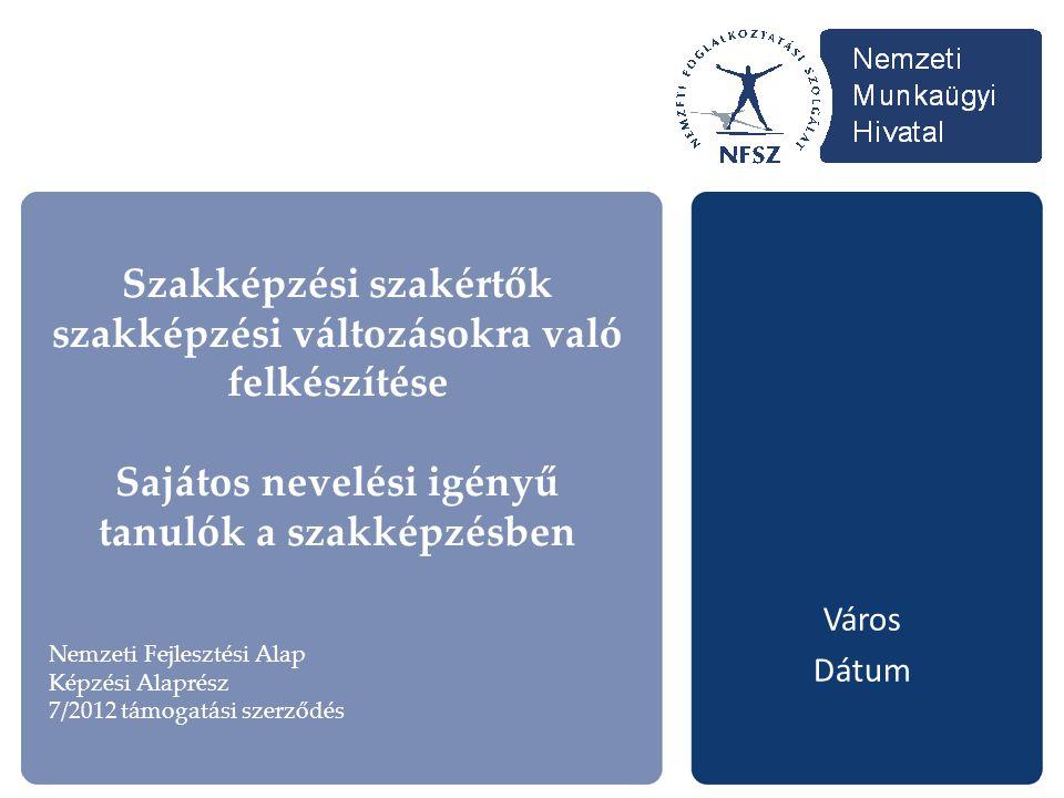 Szakképzési szakértők szakképzési változásokra való felkészítése Sajátos nevelési igényű tanulók a szakképzésben Város Dátum Nemzeti Fejlesztési Alap Képzési Alaprész 7/2012 támogatási szerződés