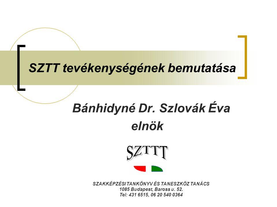 SZTT tevékenységének bemutatása Bánhidyné Dr. Szlovák Éva elnök SZAKKÉPZÉSI TANKÖNYV ÉS TANESZKÖZ TANÁCS 1085 Budapest, Baross u. 52. Tel: 431 6515, 0