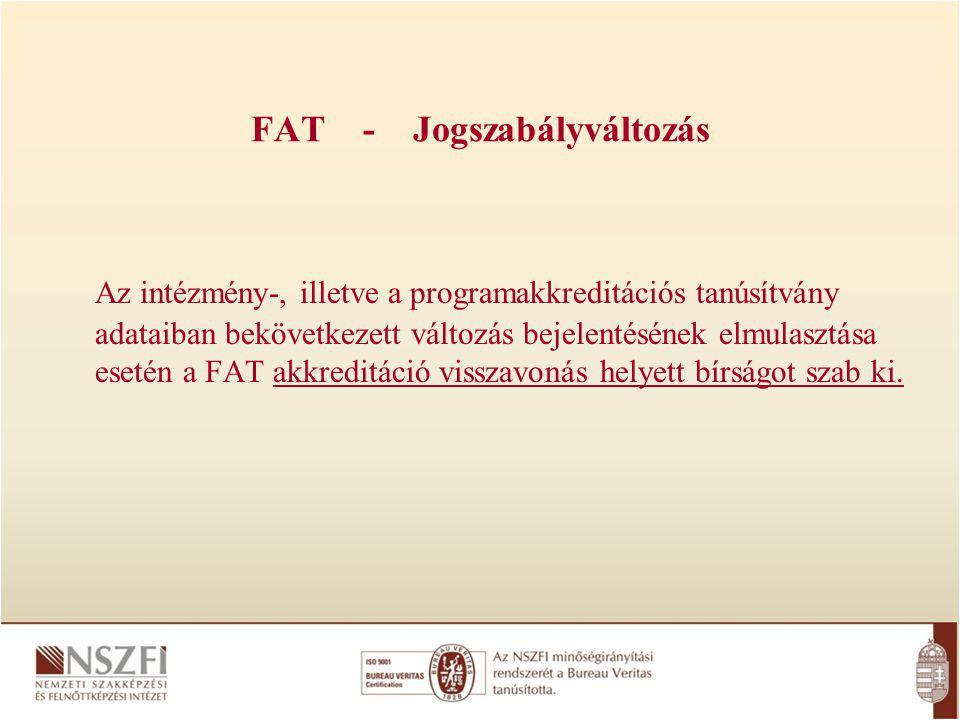 FAT - Jogszabályváltozás Az intézmény-, illetve a programakkreditációs tanúsítvány adataiban bekövetkezett változás bejelentésének elmulasztása esetén a FAT akkreditáció visszavonás helyett bírságot szab ki.