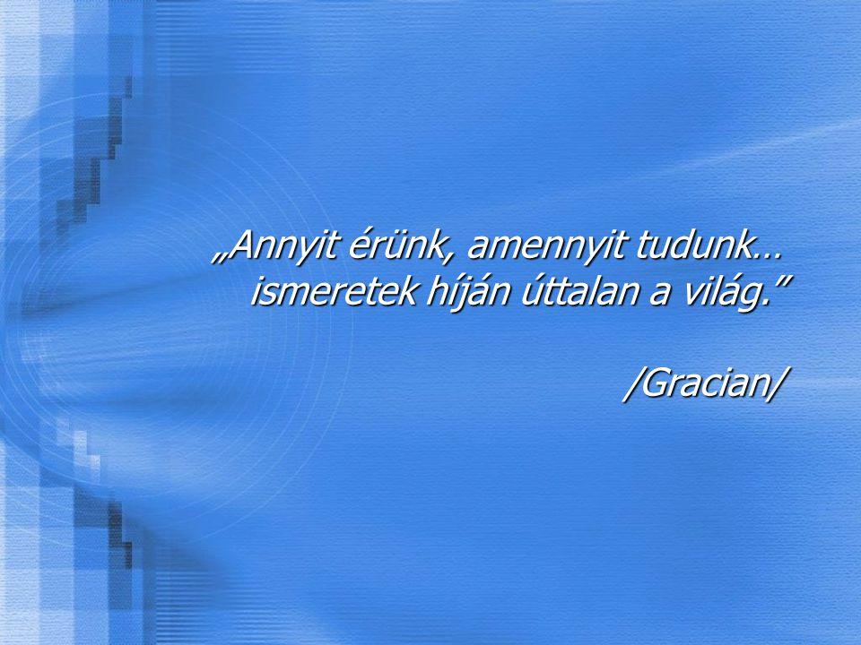 """""""Annyit érünk, amennyit tudunk… ismeretek híján úttalan a világ. /Gracian/"""