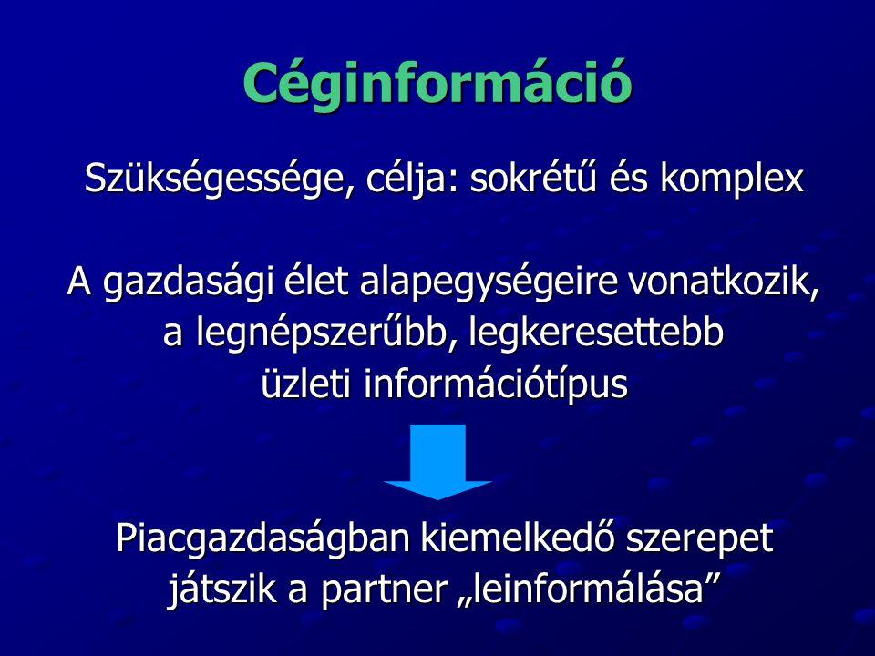 Céginformáció Szükségessége, célja: sokrétű és komplex A gazdasági élet alapegységeire vonatkozik, a legnépszerűbb, legkeresettebb üzleti információtí