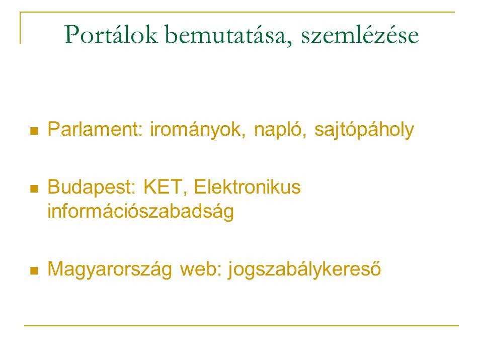 Portálok bemutatása, szemlézése Parlament: irományok, napló, sajtópáholy Budapest: KET, Elektronikus információszabadság Magyarország web: jogszabálykereső