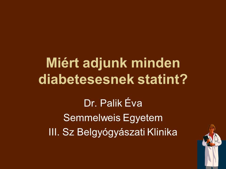 Miért adjunk minden diabetesesnek statint? Dr. Palik Éva Semmelweis Egyetem III. Sz Belgyógyászati Klinika