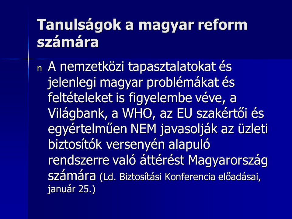 Tanulságok a magyar reform számára n A nemzetközi tapasztalatokat és jelenlegi magyar problémákat és feltételeket is figyelembe véve, a Világbank, a WHO, az EU szakértői és egyértelműen NEM javasolják az üzleti biztosítók versenyén alapuló rendszerre való áttérést Magyarország számára (Ld.