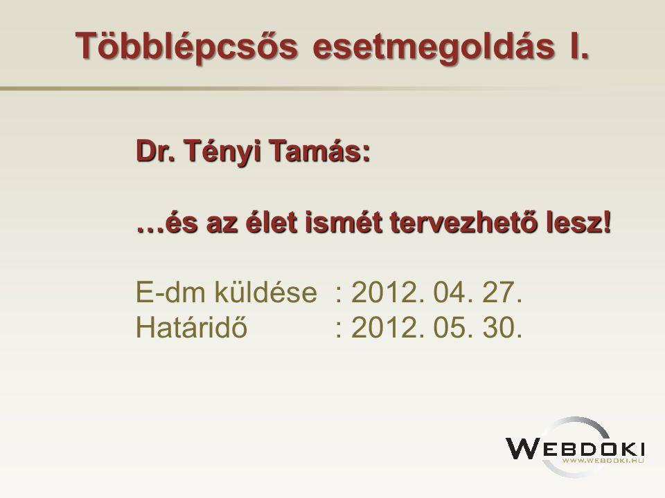 Többlépcsős esetmegoldás I. Dr. Tényi Tamás: …és az élet ismét tervezhető lesz! E-dm küldése: 2012. 04. 27. Határidő: 2012. 05. 30.
