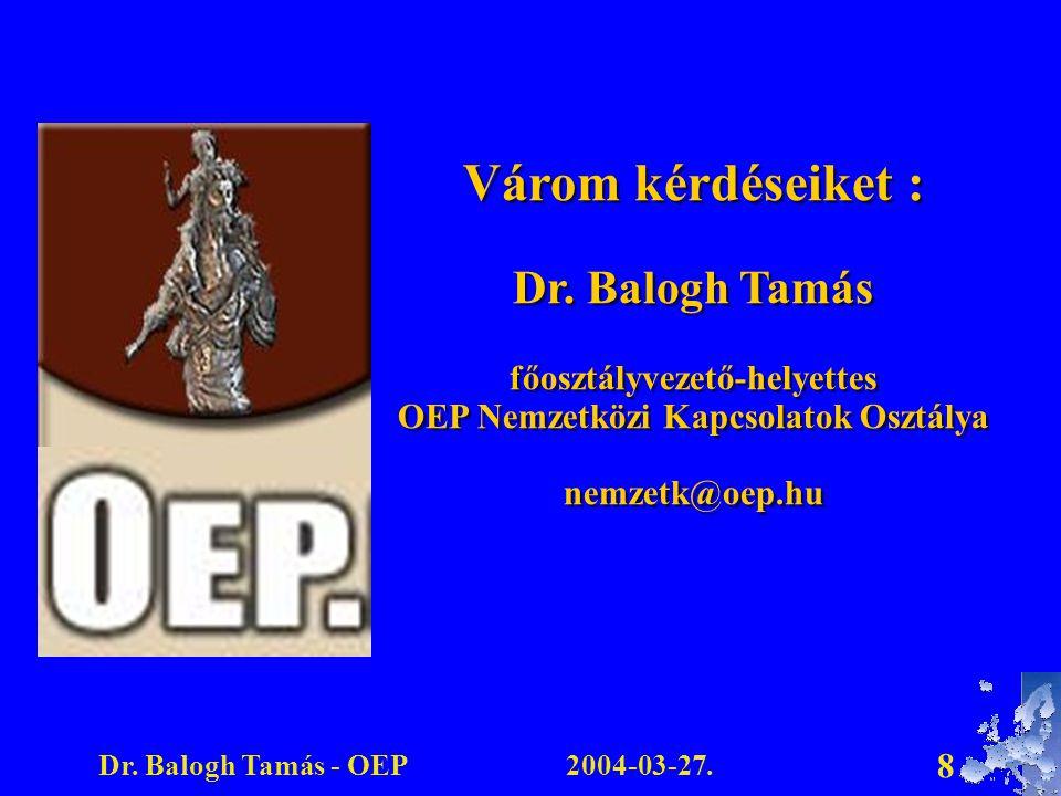 2004-03-27.Dr. Balogh Tamás - OEP 8 Várom kérdéseiket : Dr. Balogh Tamás főosztályvezető-helyettes OEP Nemzetközi Kapcsolatok Osztálya nemzetk@oep.hu