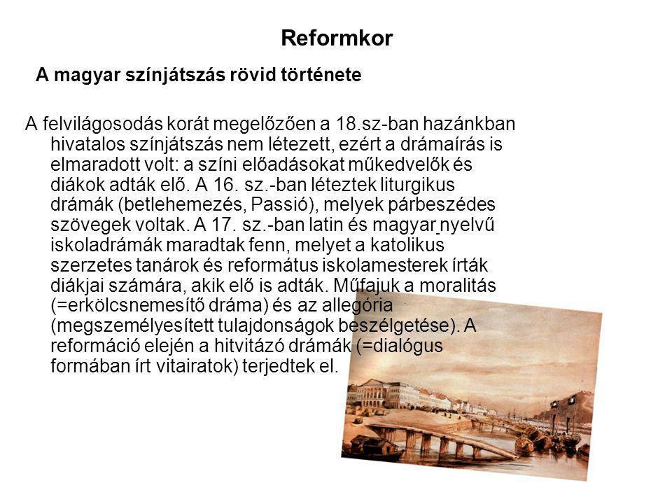 Reformkor A magyar színjátszás rövid története A felvilágosodás korát megelőzően a 18.sz-ban hazánkban hivatalos színjátszás nem létezett, ezért a drámaírás is elmaradott volt: a színi előadásokat műkedvelők és diákok adták elő.