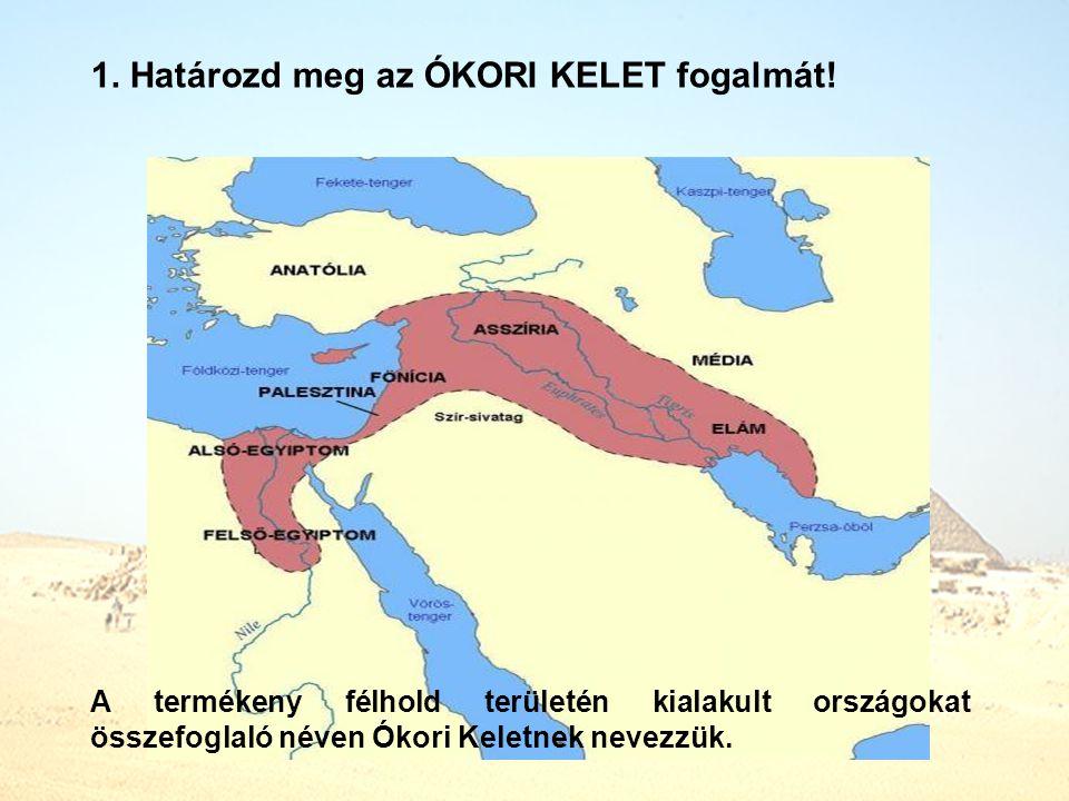 1. Határozd meg az ÓKORI KELET fogalmát! A termékeny félhold területén kialakult országokat összefoglaló néven Ókori Keletnek nevezzük.