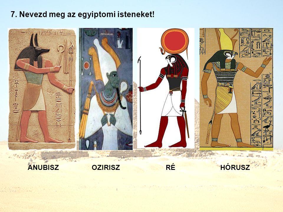 7. Nevezd meg az egyiptomi isteneket! ANUBISZOZIRISZRÉHÓRUSZ