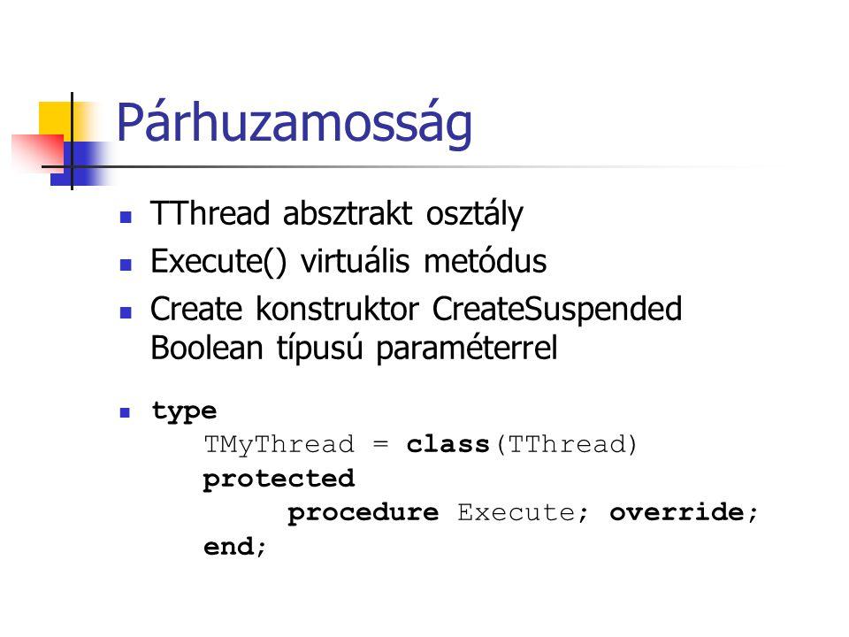 Párhuzamosság TThread absztrakt osztály Execute() virtuális metódus Create konstruktor CreateSuspended Boolean típusú paraméterrel type TMyThread = cl
