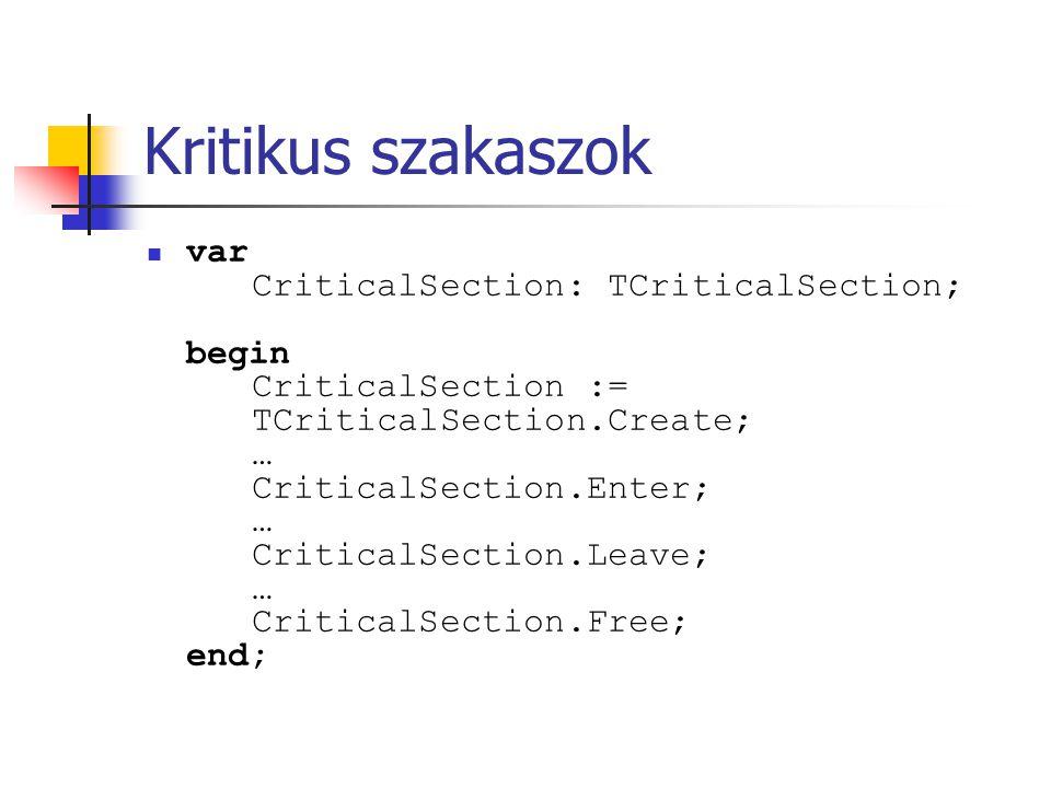 Kritikus szakaszok var CriticalSection: TCriticalSection; begin CriticalSection := TCriticalSection.Create; … CriticalSection.Enter; … CriticalSection.Leave; … CriticalSection.Free; end;