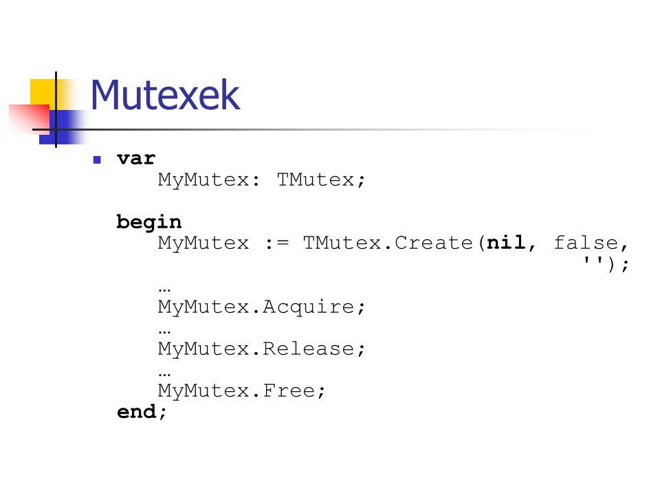 Mutexek var MyMutex: TMutex; begin MyMutex := TMutex.Create(nil, false, ''); … MyMutex.Acquire; … MyMutex.Release; … MyMutex.Free; end;