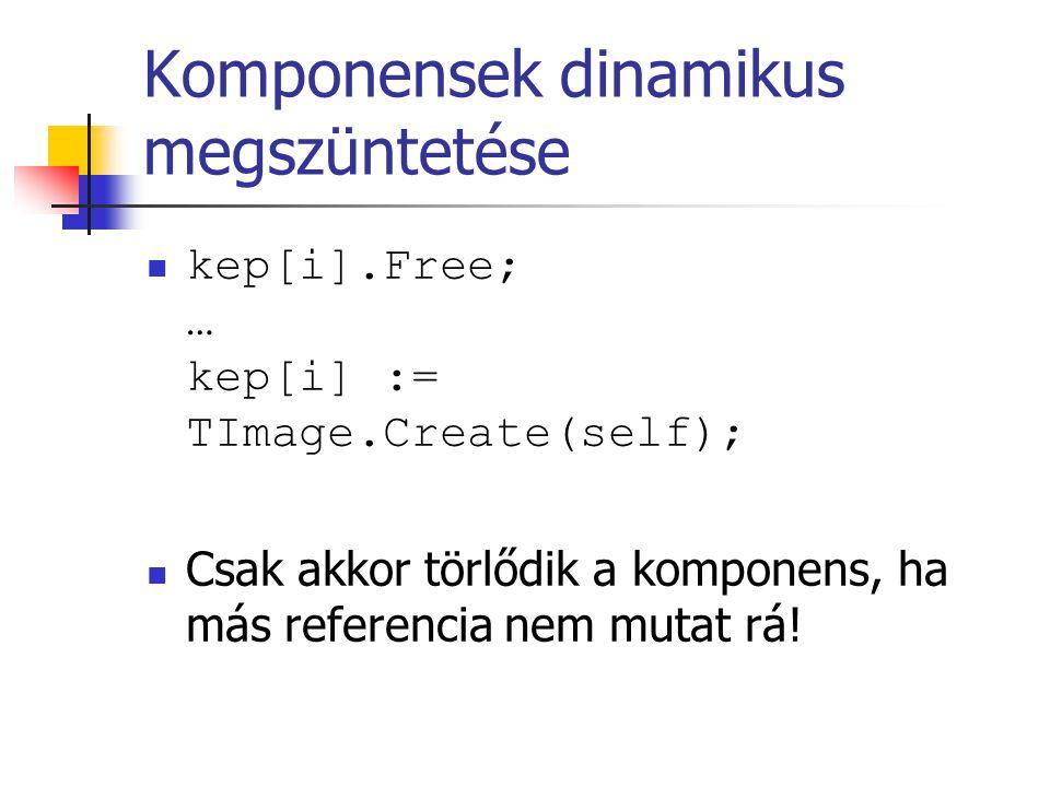 Komponensek dinamikus megszüntetése kep[i].Free; … kep[i] := TImage.Create(self); Csak akkor törlődik a komponens, ha más referencia nem mutat rá!