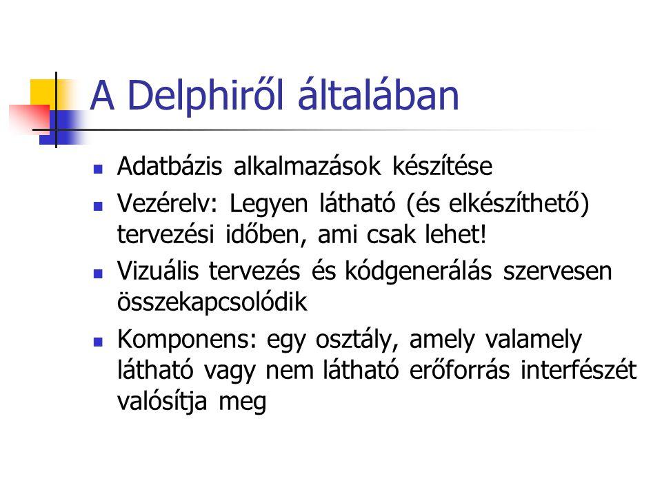 A Delphiről általában Adatbázis alkalmazások készítése Vezérelv: Legyen látható (és elkészíthető) tervezési időben, ami csak lehet! Vizuális tervezés