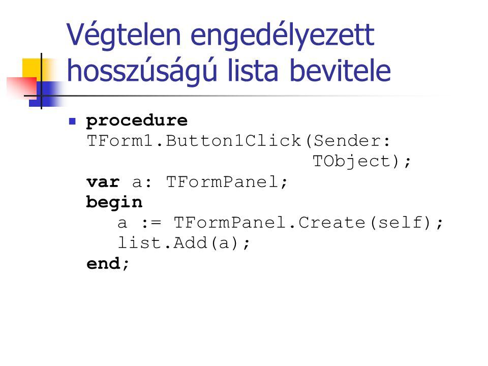 Végtelen engedélyezett hosszúságú lista bevitele procedure TForm1.Button1Click(Sender: TObject); var a: TFormPanel; begin a := TFormPanel.Create(self)