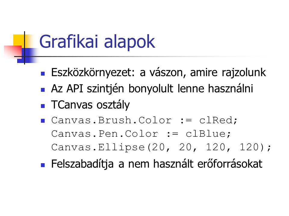 Grafikai alapok Eszközkörnyezet: a vászon, amire rajzolunk Az API szintjén bonyolult lenne használni TCanvas osztály Canvas.Brush.Color := clRed; Canv