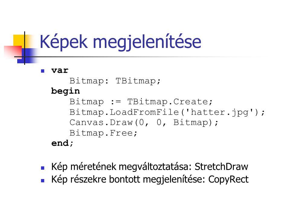 Képek megjelenítése var Bitmap: TBitmap; begin Bitmap := TBitmap.Create; Bitmap.LoadFromFile('hatter.jpg'); Canvas.Draw(0, 0, Bitmap); Bitmap.Free; en