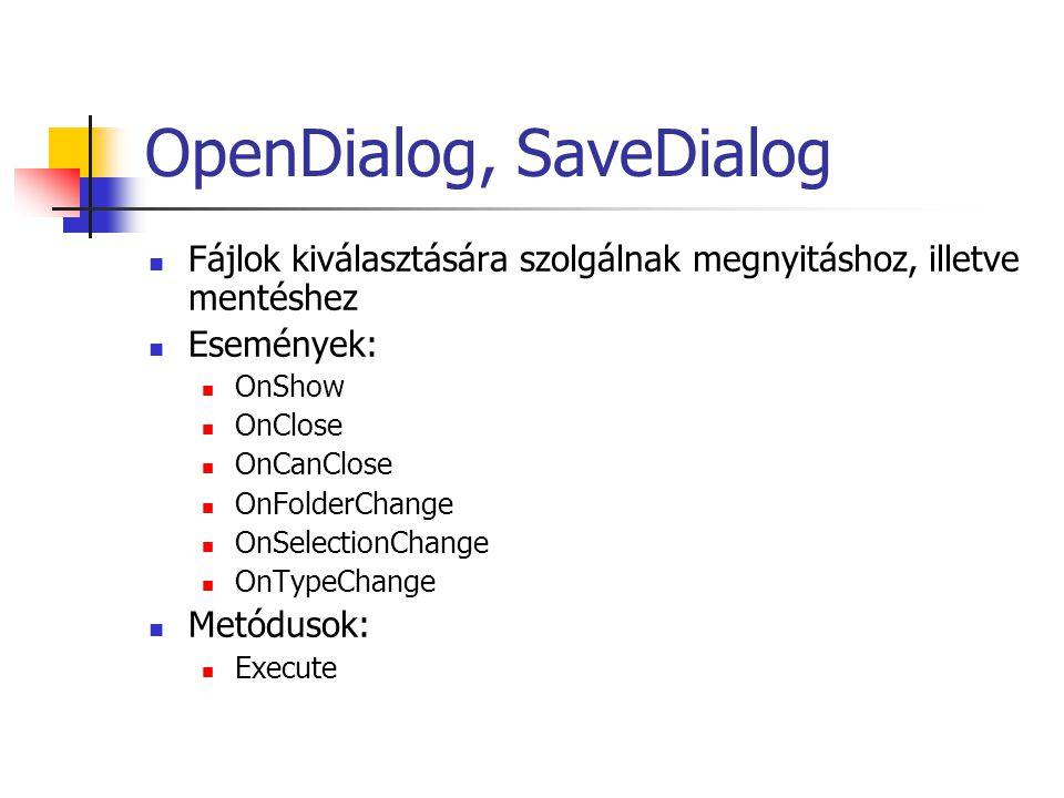 OpenDialog, SaveDialog Fájlok kiválasztására szolgálnak megnyitáshoz, illetve mentéshez Események: OnShow OnClose OnCanClose OnFolderChange OnSelectio