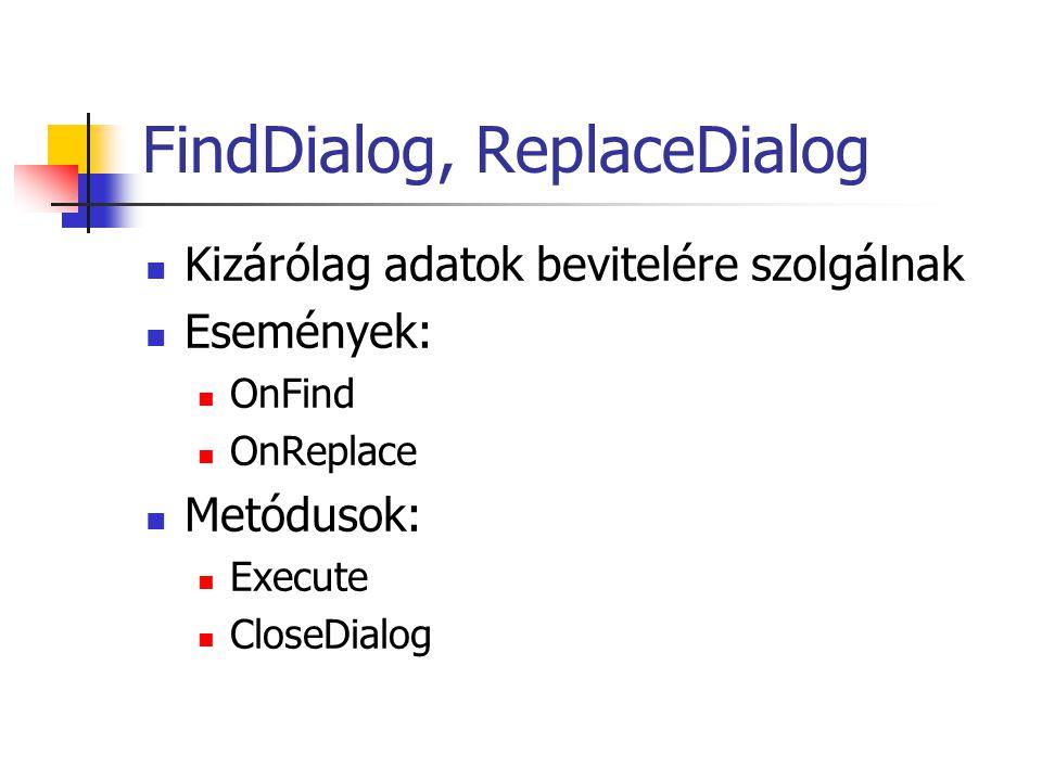 FindDialog, ReplaceDialog Kizárólag adatok bevitelére szolgálnak Események: OnFind OnReplace Metódusok: Execute CloseDialog