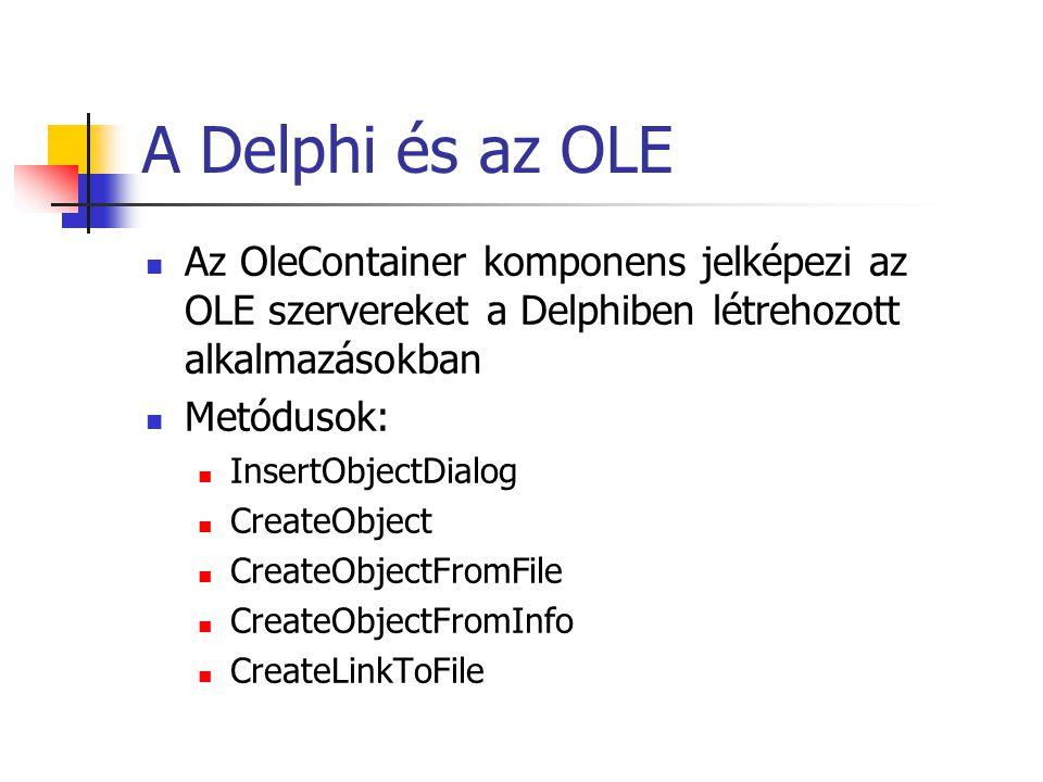 A Delphi és az OLE Az OleContainer komponens jelképezi az OLE szervereket a Delphiben létrehozott alkalmazásokban Metódusok: InsertObjectDialog Create