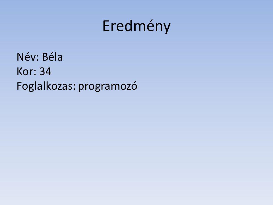 Eredmény Név: Béla Kor: 34 Foglalkozas: programozó