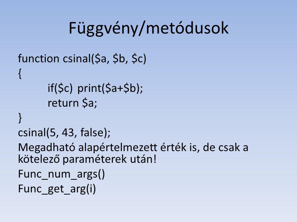 Függvény/metódusok function csinal($a, $b, $c) { if($c)print($a+$b); return $a; } csinal(5, 43, false); Megadható alapértelmezett érték is, de csak a