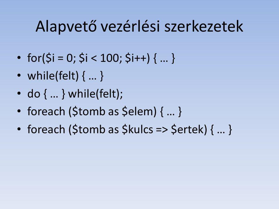 Alapvető vezérlési szerkezetek for($i = 0; $i < 100; $i++) { … } while(felt) { … } do { … } while(felt); foreach ($tomb as $elem) { … } foreach ($tomb