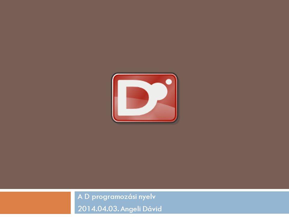 A D programozási nyelv 2014.04.03. Angeli Dávid