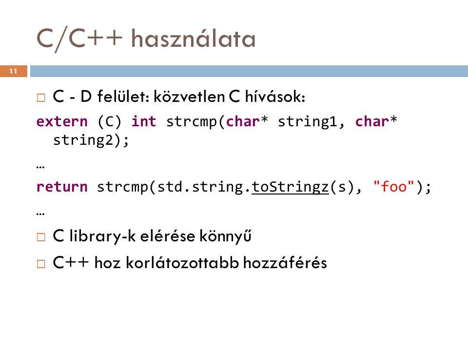 C/C++ használata  C - D felület: közvetlen C hívások: extern (C) int strcmp(char* string1, char* string2); … return strcmp(std.string.toStringz(s), foo ); …  C library-k elérése könnyű  C++ hoz korlátozottabb hozzáférés 11