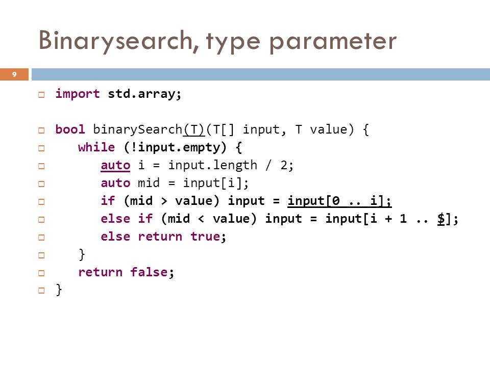 Binarysearch, type parameter  import std.array;  bool binarySearch(T)(T[] input, T value) {  while (!input.empty) {  auto i = input.length / 2;  auto mid = input[i];  if (mid > value) input = input[0..