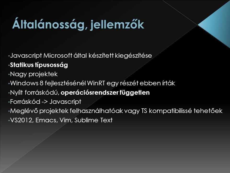 Javascript Microsoft által készített kiegészítése Statikus típusosság Nagy projektek Windows 8 fejlesztésénél WinRT egy részét ebben írták Nyílt forráskódú, operációsrendszer független Forráskód -> Javascript Meglévő projektek felhasználhatóak vagy TS kompatibilissé tehetőek VS2012, Emacs, Vim, Sublime Text