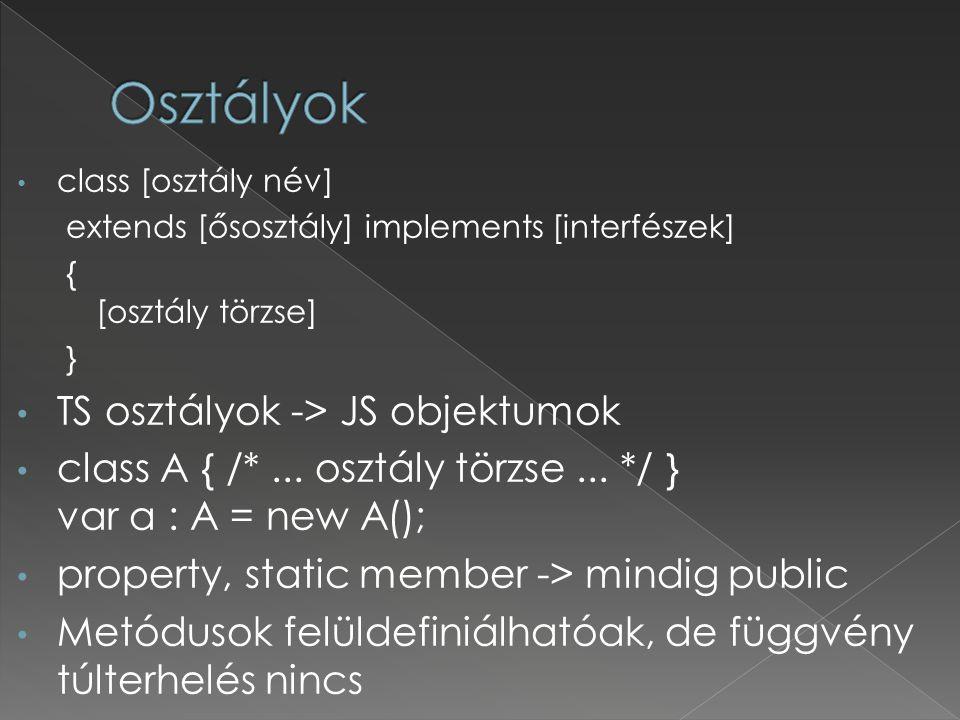 class [osztály név] extends [ősosztály] implements [interfészek] { [osztály törzse] } TS osztályok -> JS objektumok class A { /*... osztály törzse...